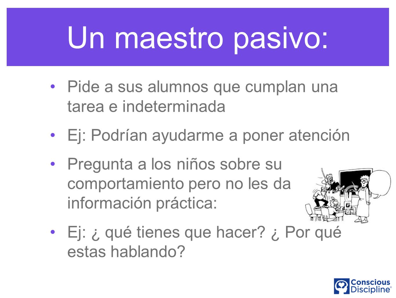 Un maestro pasivo: Pide a sus alumnos que cumplan una tarea e indeterminada Ej: Podrían ayudarme a poner atención Pregunta a los niños sobre su comportamiento pero no les da información práctica: Ej: ¿ qué tienes que hacer.