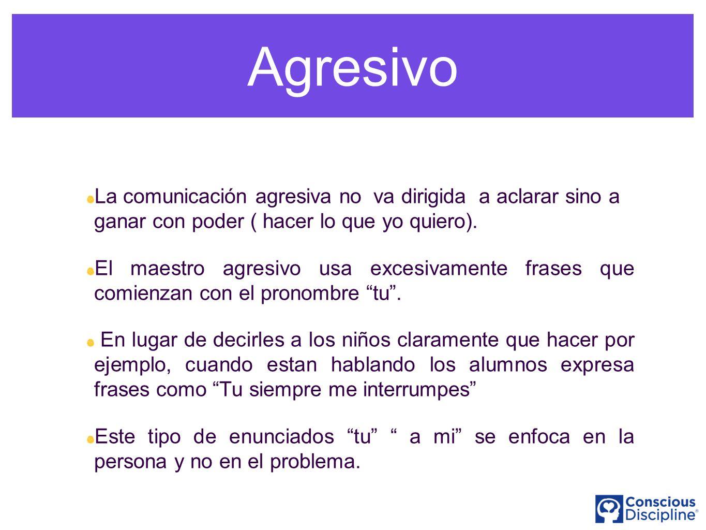 Agresivo La comunicación agresiva no va dirigida a aclarar sino a ganar con poder ( hacer lo que yo quiero). El maestro agresivo usa excesivamente fra