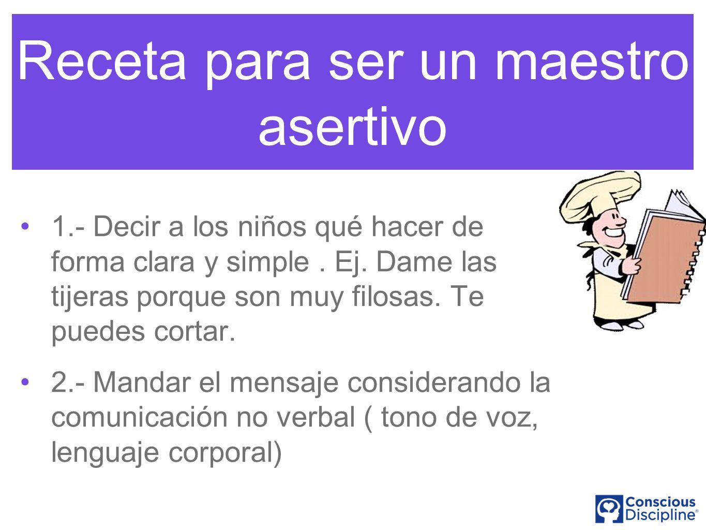 Receta para ser un maestro asertivo 1.- Decir a los niños qué hacer de forma clara y simple. Ej. Dame las tijeras porque son muy filosas. Te puedes co