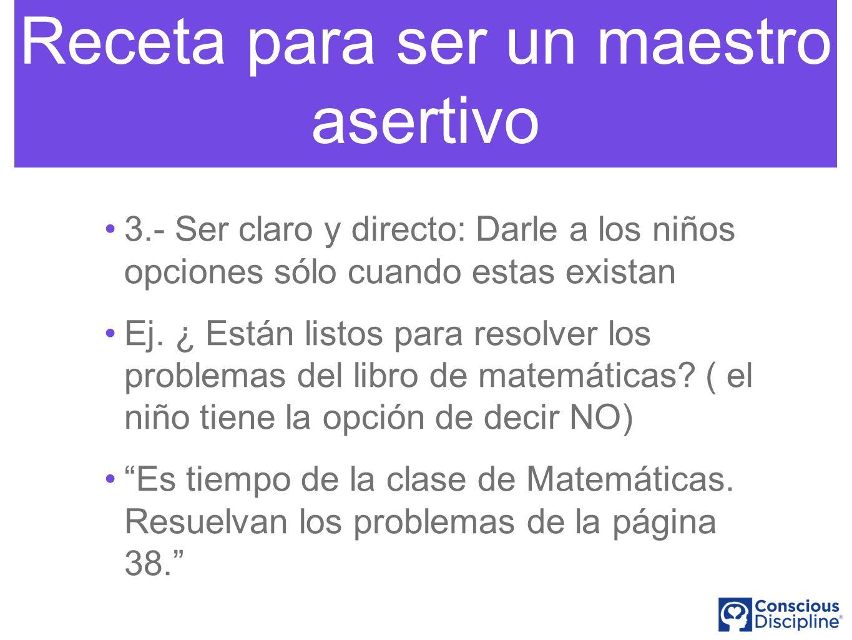 Receta para ser un maestro asertivo 3.- Ser claro y directo: Darle a los niños opciones sólo cuando estas existan Ej.