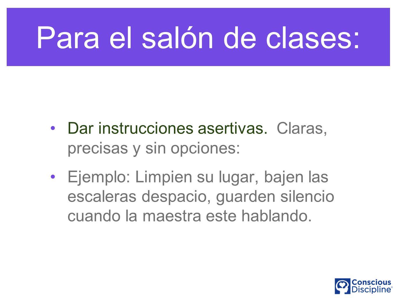 Para el salón de clases: Dar instrucciones asertivas. Claras, precisas y sin opciones: Ejemplo: Limpien su lugar, bajen las escaleras despacio, guarde