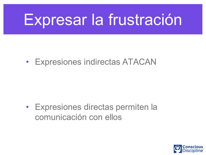 Expresar la frustración Expresiones indirectas ATACAN Expresiones directas permiten la comunicación con ellos