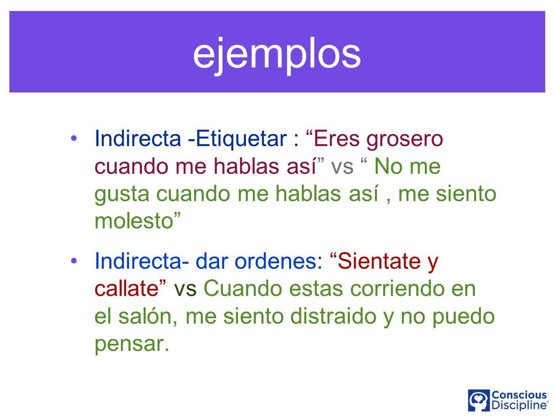 ejemplos Indirecta -Etiquetar : Eres grosero cuando me hablas así vs No me gusta cuando me hablas así, me siento molesto Indirecta- dar ordenes: Sient