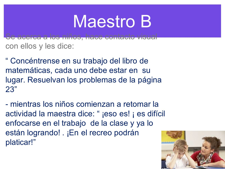Maestro B Se acerca a los niños, hace contacto visual con ellos y les dice: Concéntrense en su trabajo del libro de matemáticas, cada uno debe estar en su lugar.