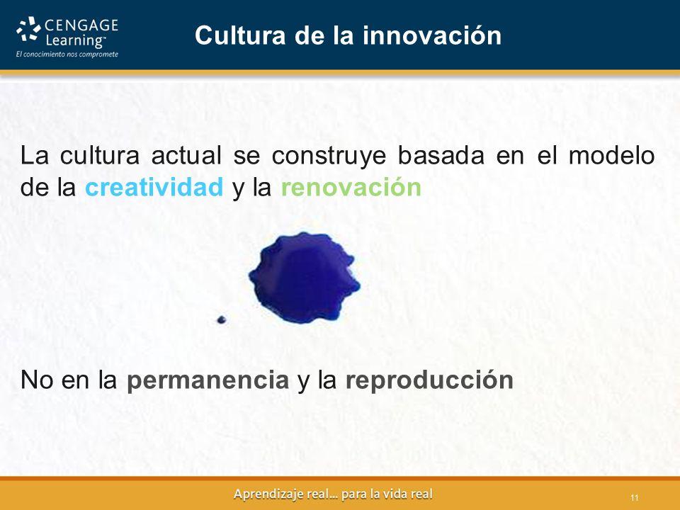 11 La cultura actual se construye basada en el modelo de la creatividad y la renovación No en la permanencia y la reproducción Cultura de la innovación