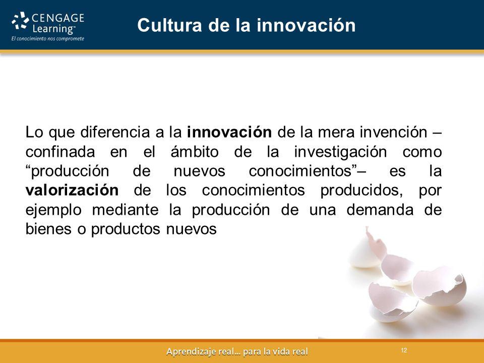 12 Cultura de la innovación Lo que diferencia a la innovación de la mera invención – confinada en el ámbito de la investigación como producción de nuevos conocimientos– es la valorización de los conocimientos producidos, por ejemplo mediante la producción de una demanda de bienes o productos nuevos