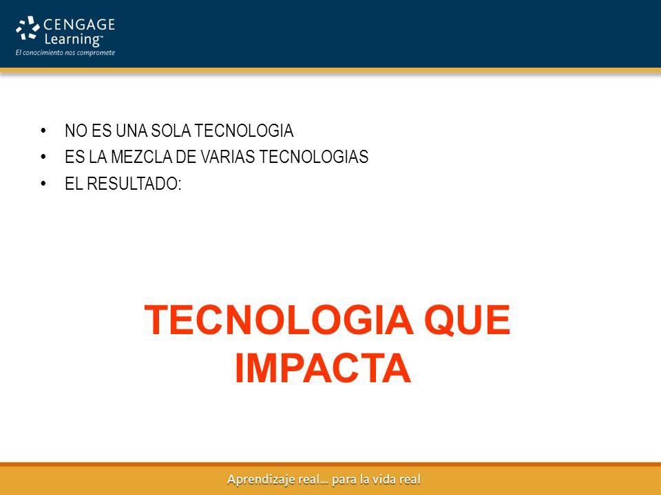NO ES UNA SOLA TECNOLOGIA ES LA MEZCLA DE VARIAS TECNOLOGIAS EL RESULTADO: TECNOLOGIA QUE IMPACTA