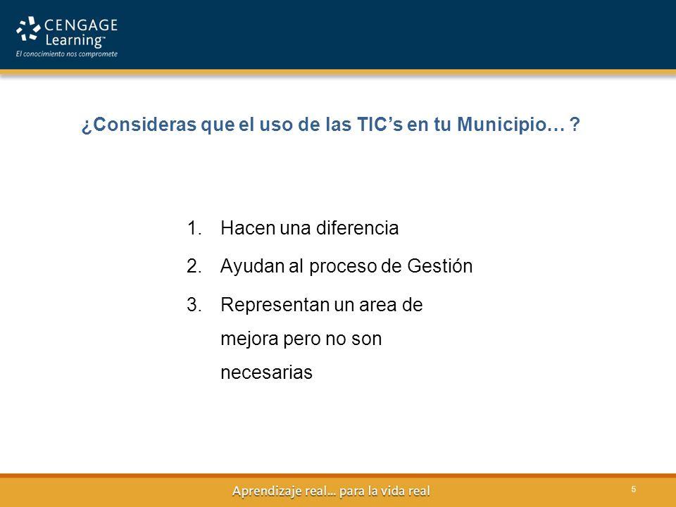 ¿Consideras que el uso de las TICs en tu Municipio… ? 5 1.Hacen una diferencia 2.Ayudan al proceso de Gestión 3.Representan un area de mejora pero no