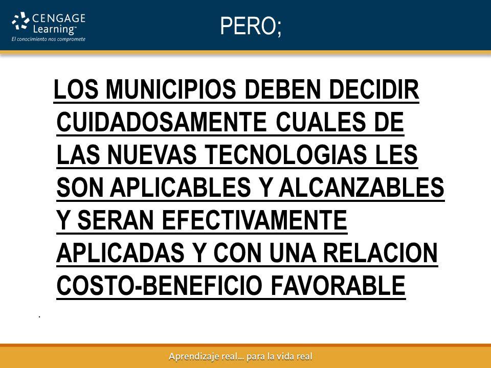 PERO; LOS MUNICIPIOS DEBEN DECIDIR CUIDADOSAMENTE CUALES DE LAS NUEVAS TECNOLOGIAS LES SON APLICABLES Y ALCANZABLES Y SERAN EFECTIVAMENTE APLICADAS Y CON UNA RELACION COSTO-BENEFICIO FAVORABLE.