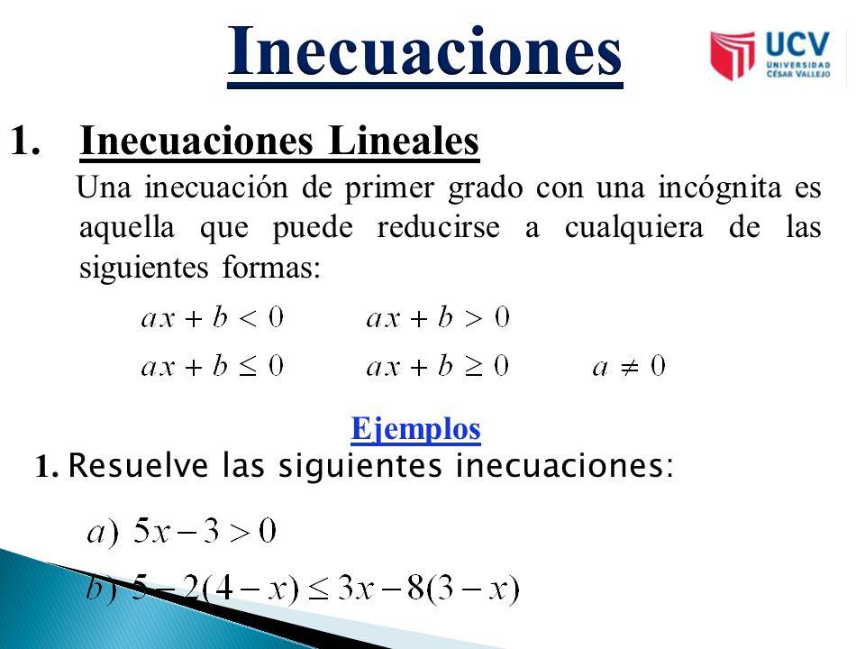 1.Inecuaciones Lineales Una inecuación de primer grado con una incógnita es aquella que puede reducirse a cualquiera de las siguientes formas: Ejemplo