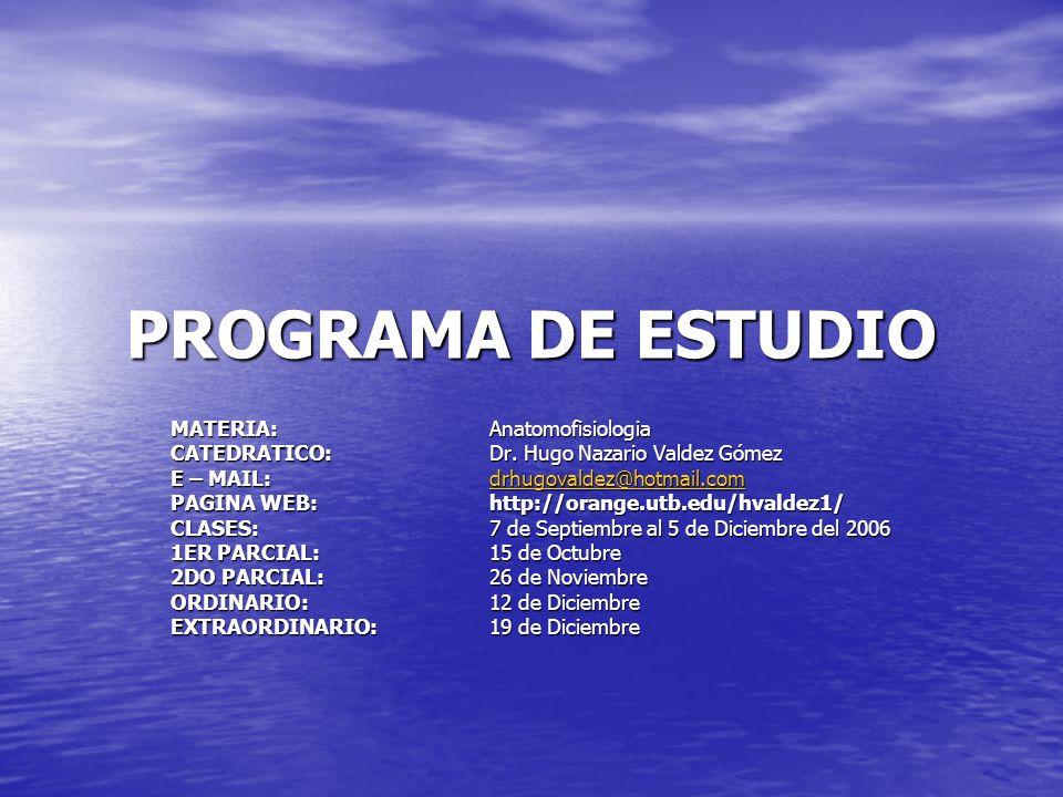 PROGRAMA DE ESTUDIO MATERIA:Anatomofisiologia CATEDRATICO:Dr. Hugo Nazario Valdez Gómez E – MAIL:drhugovaldez@hotmail.com drhugovaldez@hotmail.com PAG