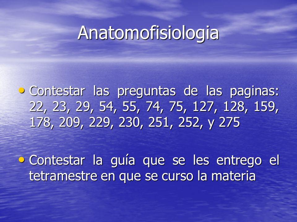 Anatomofisiologia Contestar las preguntas de las paginas: 22, 23, 29, 54, 55, 74, 75, 127, 128, 159, 178, 209, 229, 230, 251, 252, y 275 Contestar las