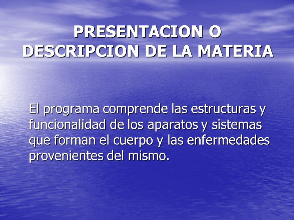PRESENTACION O DESCRIPCION DE LA MATERIA El programa comprende las estructuras y funcionalidad de los aparatos y sistemas que forman el cuerpo y las e
