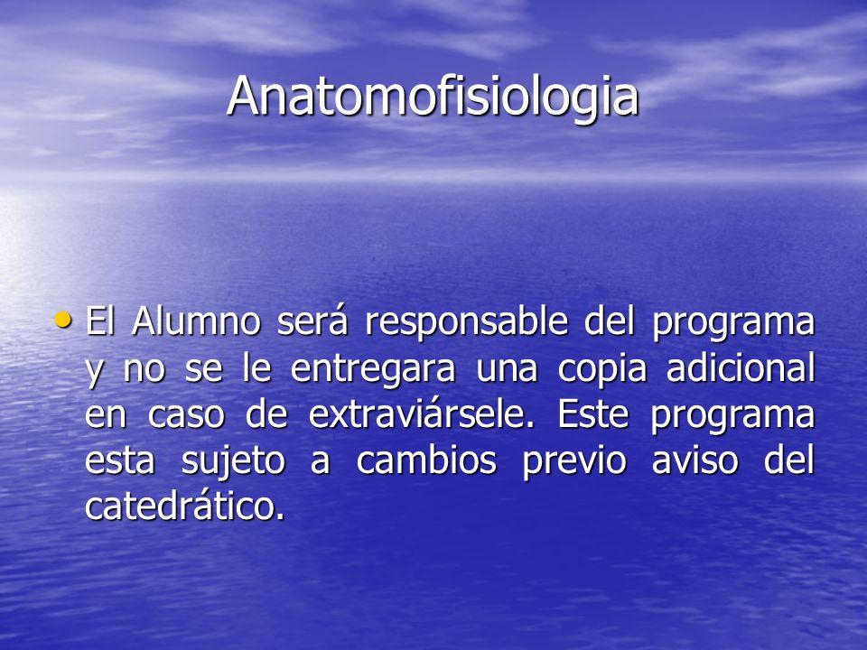 Anatomofisiologia El Alumno será responsable del programa y no se le entregara una copia adicional en caso de extraviársele. Este programa esta sujeto