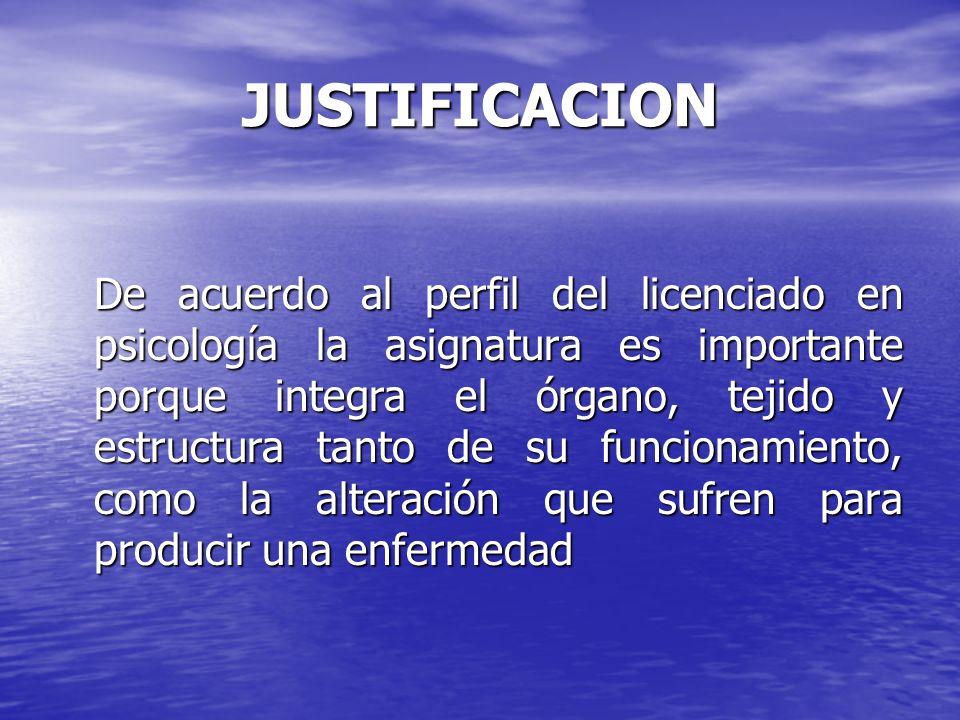 JUSTIFICACION De acuerdo al perfil del licenciado en psicología la asignatura es importante porque integra el órgano, tejido y estructura tanto de su