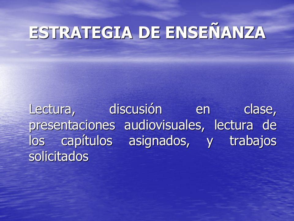 ESTRATEGIA DE ENSEÑANZA Lectura, discusión en clase, presentaciones audiovisuales, lectura de los capítulos asignados, y trabajos solicitados