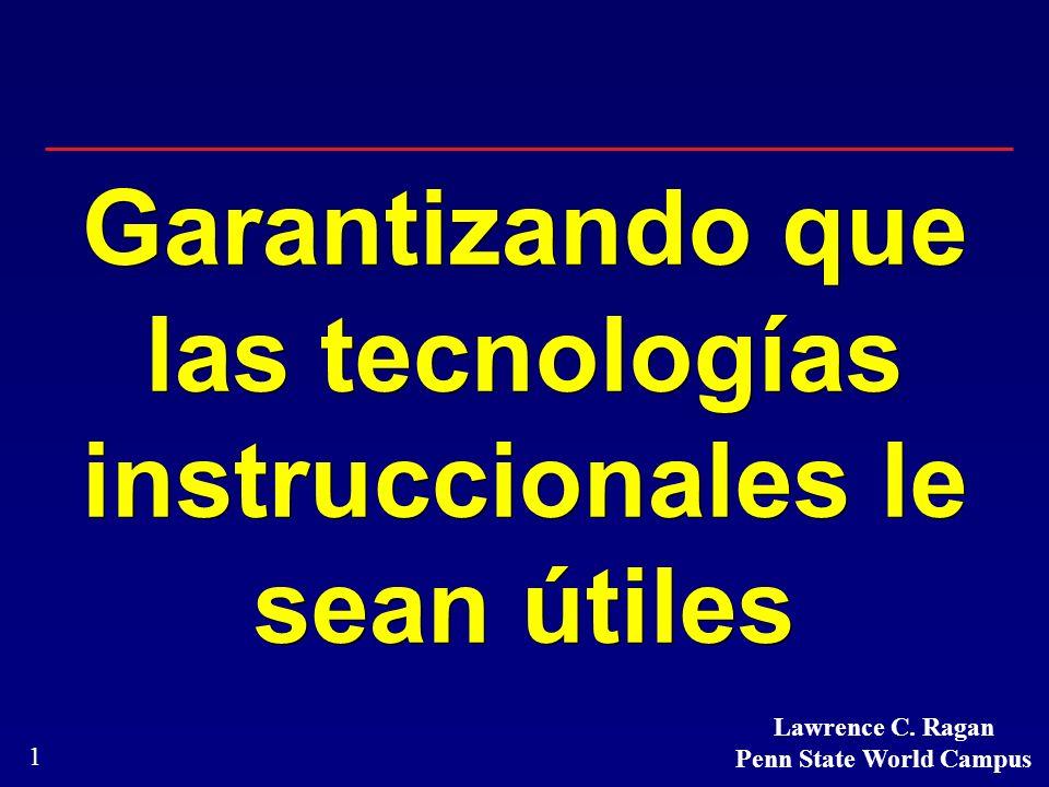 1 Garantizando que las tecnologías instruccionales le sean útiles Lawrence C. Ragan Penn State World Campus