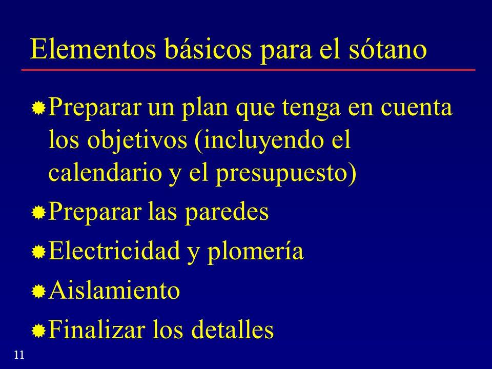 11 Elementos básicos para el sótano Preparar un plan que tenga en cuenta los objetivos (incluyendo el calendario y el presupuesto) Preparar las parede