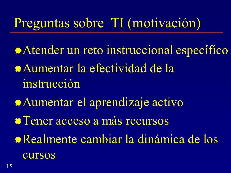15 Preguntas sobre TI (motivación) Atender un reto instruccional específico Aumentar la efectividad de la instrucción Aumentar el aprendizaje activo T