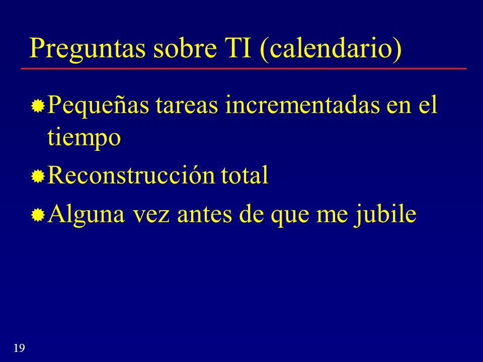 19 Preguntas sobre TI (calendario) Pequeñas tareas incrementadas en el tiempo Reconstrucción total Alguna vez antes de que me jubile
