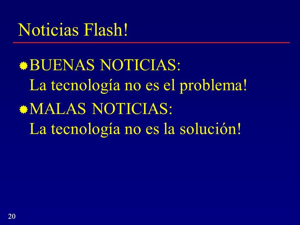 20 Noticias Flash! BUENAS NOTICIAS: La tecnología no es el problema! MALAS NOTICIAS: La tecnología no es la solución!