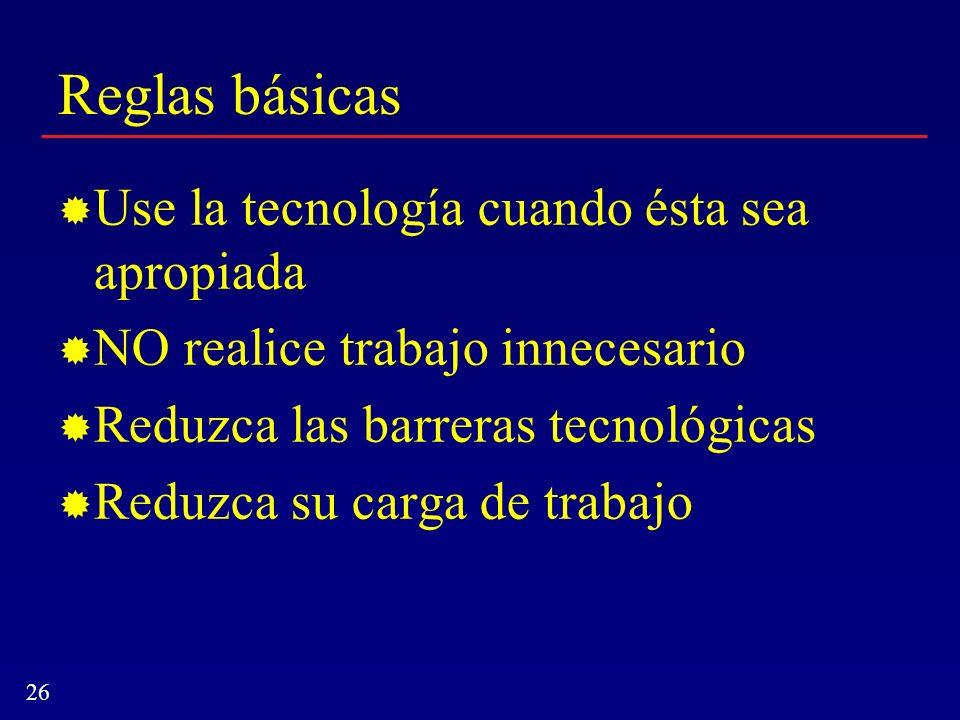 26 Reglas básicas Use la tecnología cuando ésta sea apropiada NO realice trabajo innecesario Reduzca las barreras tecnológicas Reduzca su carga de tra