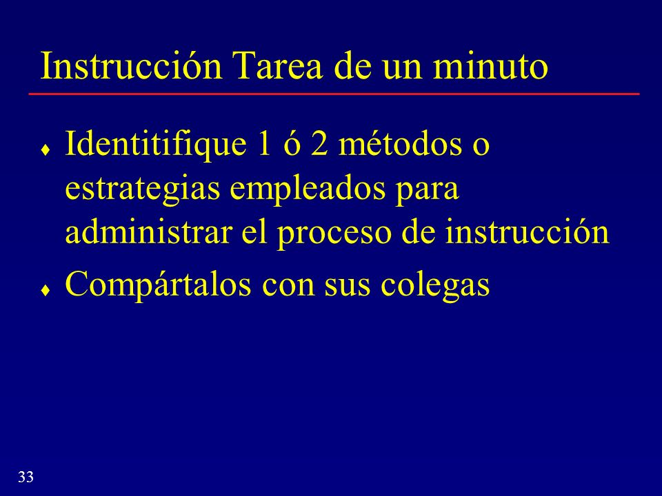 33 Instrucción Tarea de un minuto Identitifique 1 ó 2 métodos o estrategias empleados para administrar el proceso de instrucción Compártalos con sus c