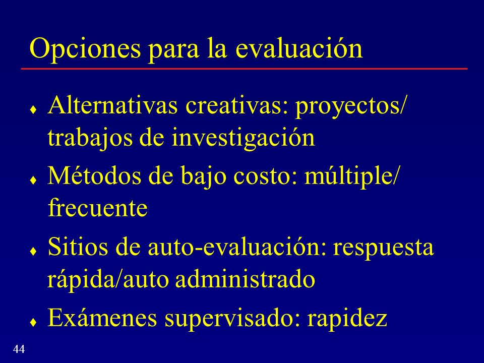 44 Opciones para la evaluación Alternativas creativas: proyectos/ trabajos de investigación Métodos de bajo costo: múltiple/ frecuente Sitios de auto-