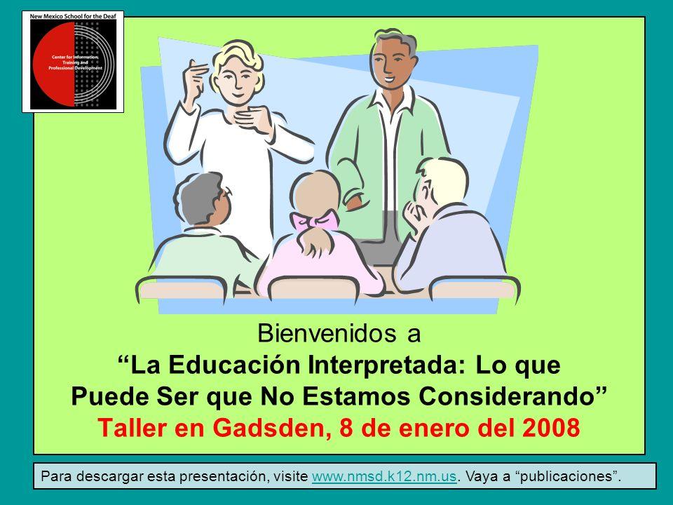 Bienvenidos a La Educación Interpretada: Lo que Puede Ser que No Estamos Considerando Taller en Gadsden, 8 de enero del 2008 Para descargar esta presentación, visite www.nmsd.k12.nm.us.