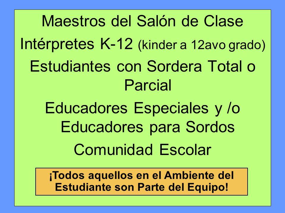 Maestros del Salón de Clase Intérpretes K-12 (kinder a 12avo grado) Estudiantes con Sordera Total o Parcial Educadores Especiales y /o Educadores para Sordos Comunidad Escolar ¡Todos aquellos en el Ambiente del Estudiante son Parte del Equipo!