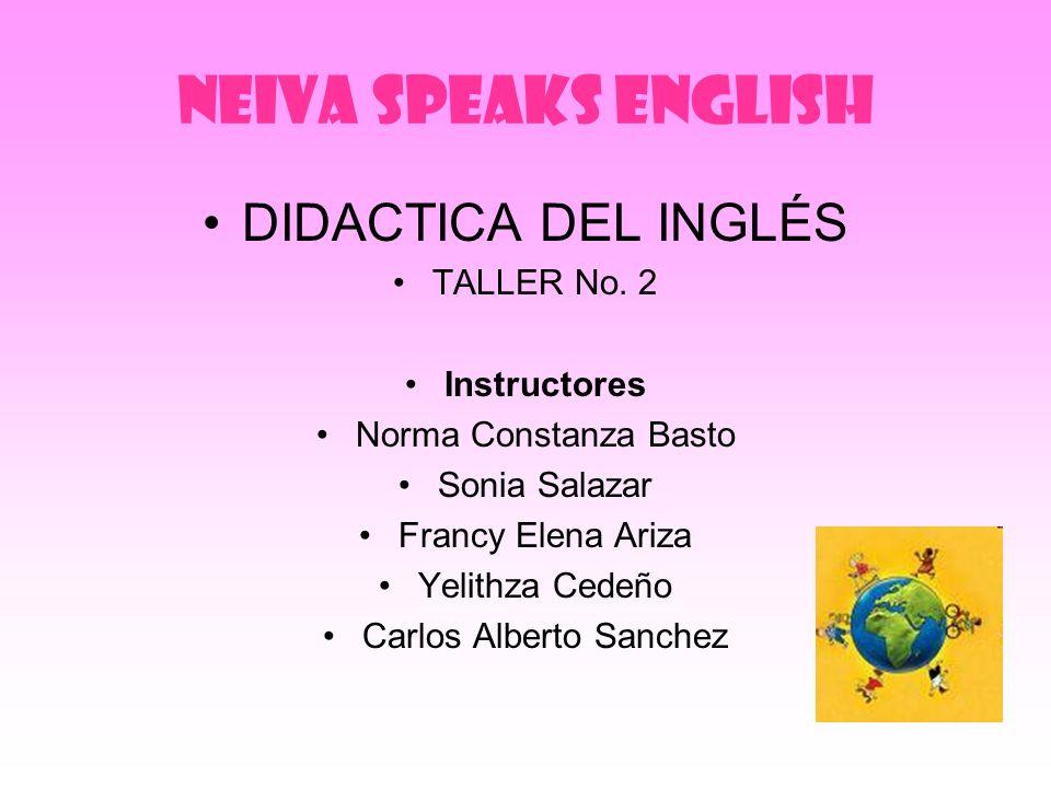 NEIVA SPEAKS ENGLISH DIDACTICA DEL INGLÉS TALLER No. 2 Instructores Norma Constanza Basto Sonia Salazar Francy Elena Ariza Yelithza Cedeño Carlos Albe