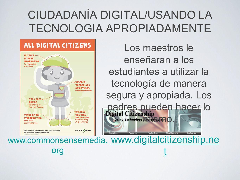 CIUDADANÍA DIGITAL/USANDO LA TECNOLOGIA APROPIADAMENTE www.digitalcitizenship.ne t www.commonsensemedia. org Los maestros le enseñaran a los estudiant