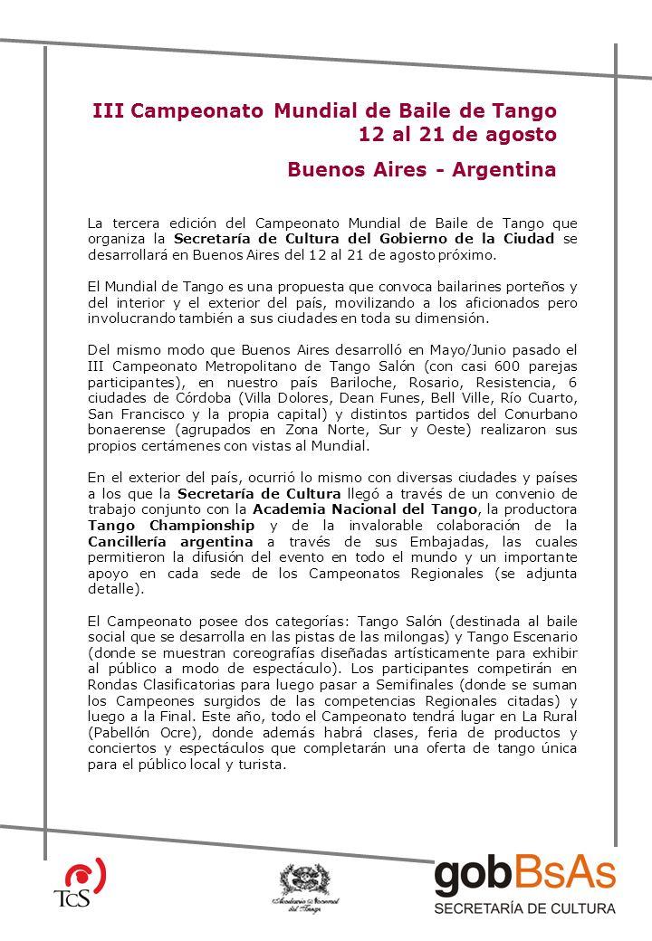 III Campeonato Mundial de Baile de Tango 12 al 21 de agosto Buenos Aires - Argentina La tercera edición del Campeonato Mundial de Baile de Tango que organiza la Secretaría de Cultura del Gobierno de la Ciudad se desarrollará en Buenos Aires del 12 al 21 de agosto próximo.