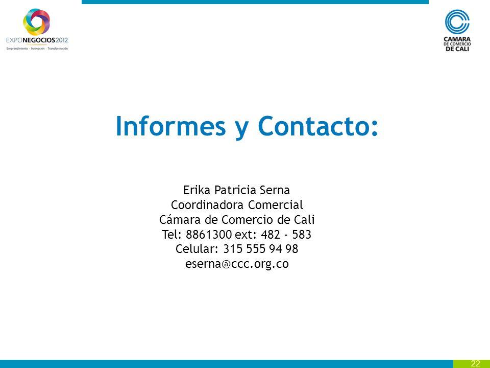 22 Informes y Contacto: Erika Patricia Serna Coordinadora Comercial Cámara de Comercio de Cali Tel: 8861300 ext: 482 - 583 Celular: 315 555 94 98 eserna@ccc.org.co