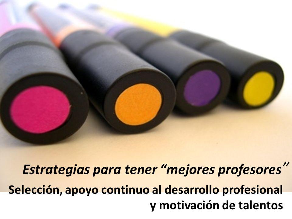 Estrategias para tener mejores profesores Selección, apoyo continuo al desarrollo profesional y motivación de talentos
