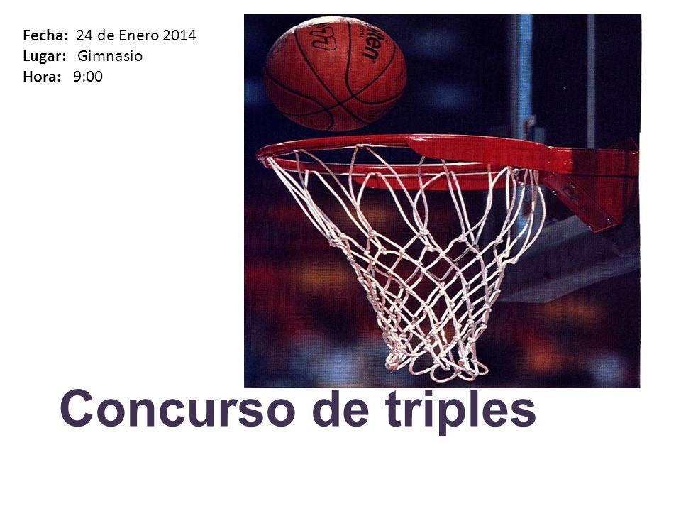 Concurso de triples Fecha: 24 de Enero 2014 Lugar: Gimnasio Hora: 9:00