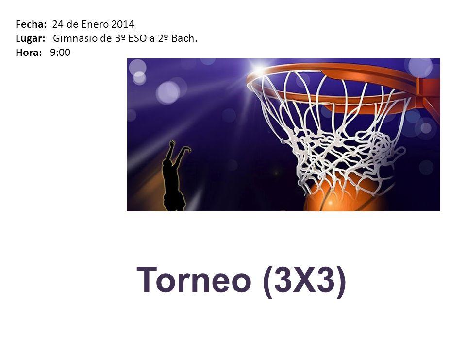 Torneo (3X3) Fecha: 24 de Enero 2014 Lugar: Gimnasio de 3º ESO a 2º Bach. Hora: 9:00