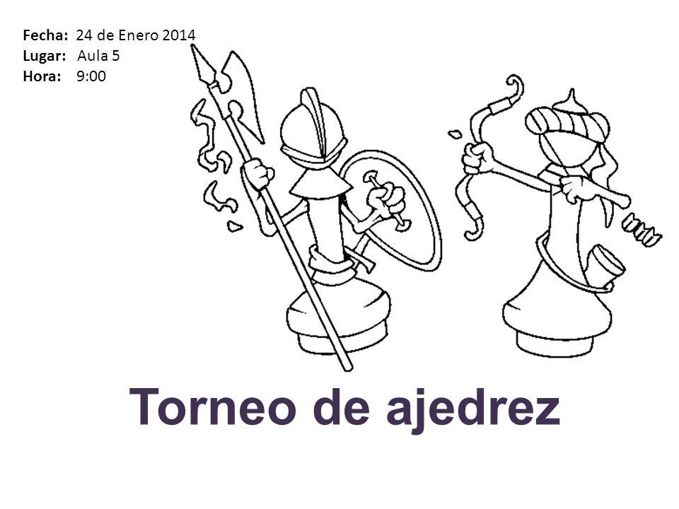 Torneo de ajedrez Fecha: 24 de Enero 2014 Lugar: Aula 5 Hora: 9:00