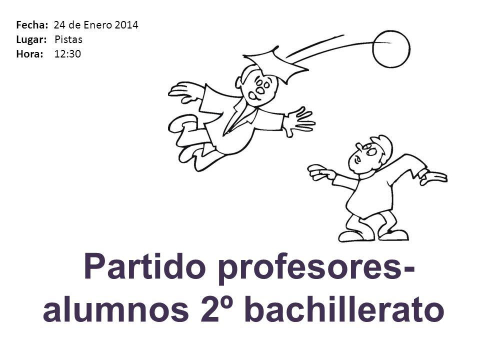 Partido profesores- alumnos 2º bachillerato Fecha: 24 de Enero 2014 Lugar: Pistas Hora: 12:30