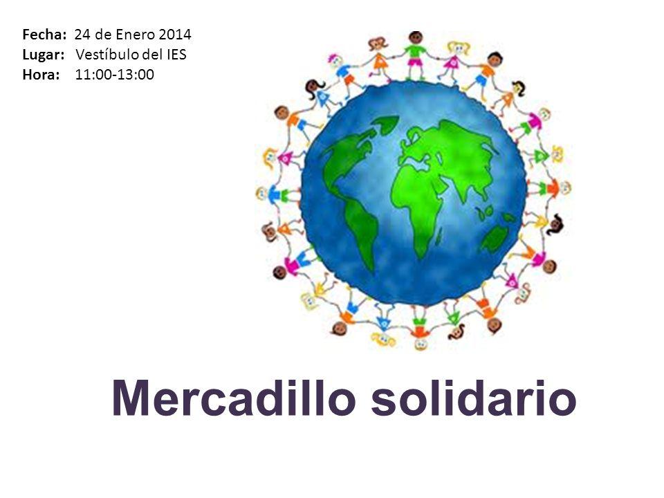 Mercadillo solidario Fecha: 24 de Enero 2014 Lugar: Vestíbulo del IES Hora: 11:00-13:00