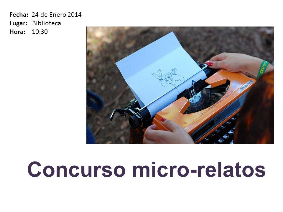 Concurso micro-relatos Fecha: 24 de Enero 2014 Lugar: Biblioteca Hora: 10:30