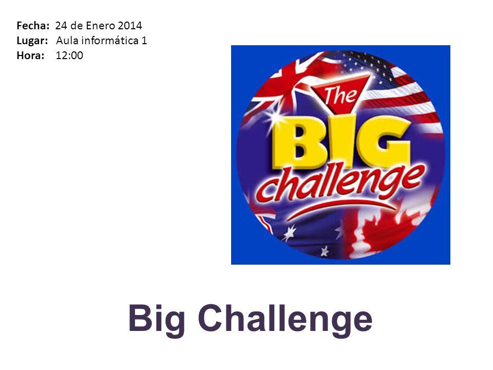 Big Challenge Fecha: 24 de Enero 2014 Lugar: Aula informática 1 Hora: 12:00