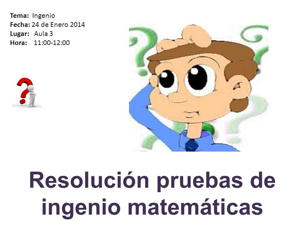 Resolución pruebas de ingenio matemáticas Tema: Ingenio Fecha: 24 de Enero 2014 Lugar: Aula 3 Hora: 11:00-12:00