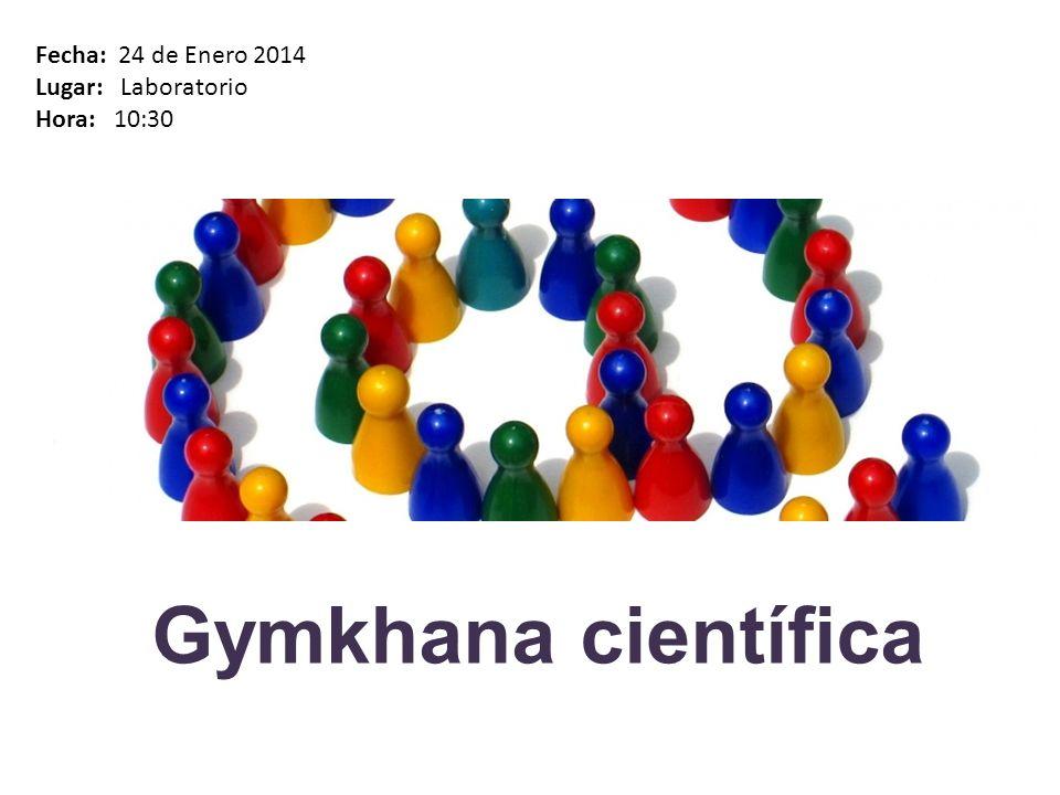 Gymkhana científica Fecha: 24 de Enero 2014 Lugar: Laboratorio Hora: 10:30