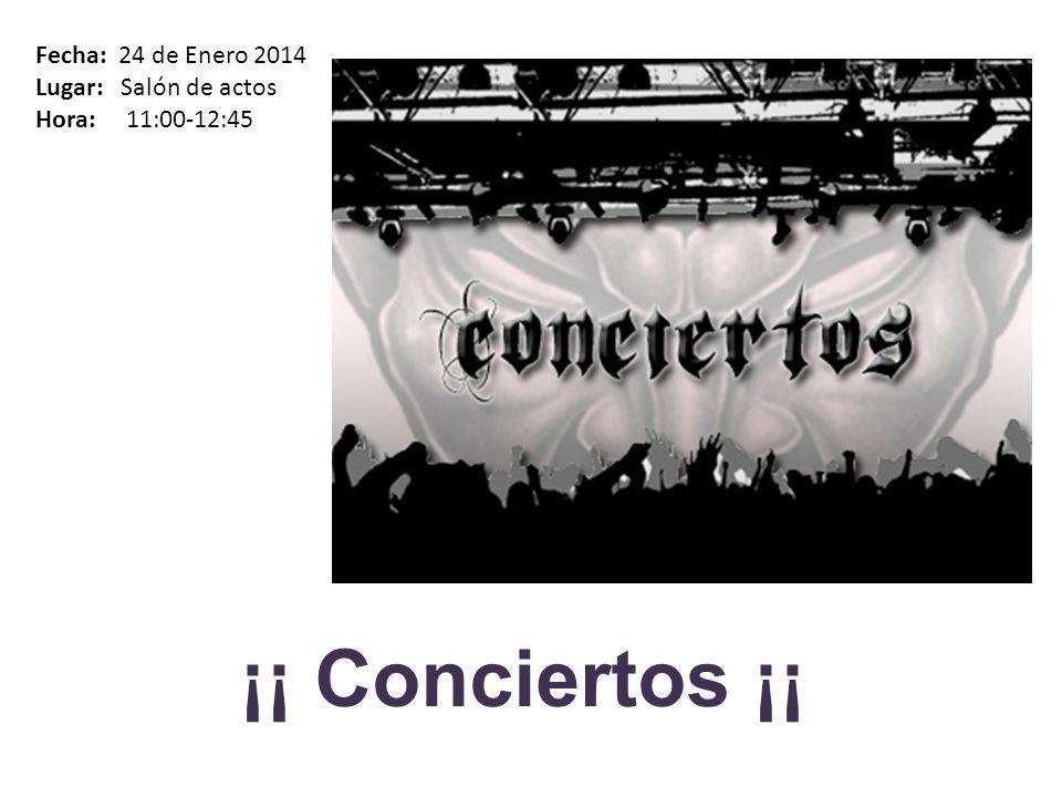 ¡¡ Conciertos ¡¡ Fecha: 24 de Enero 2014 Lugar: Salón de actos Hora: 11:00-12:45