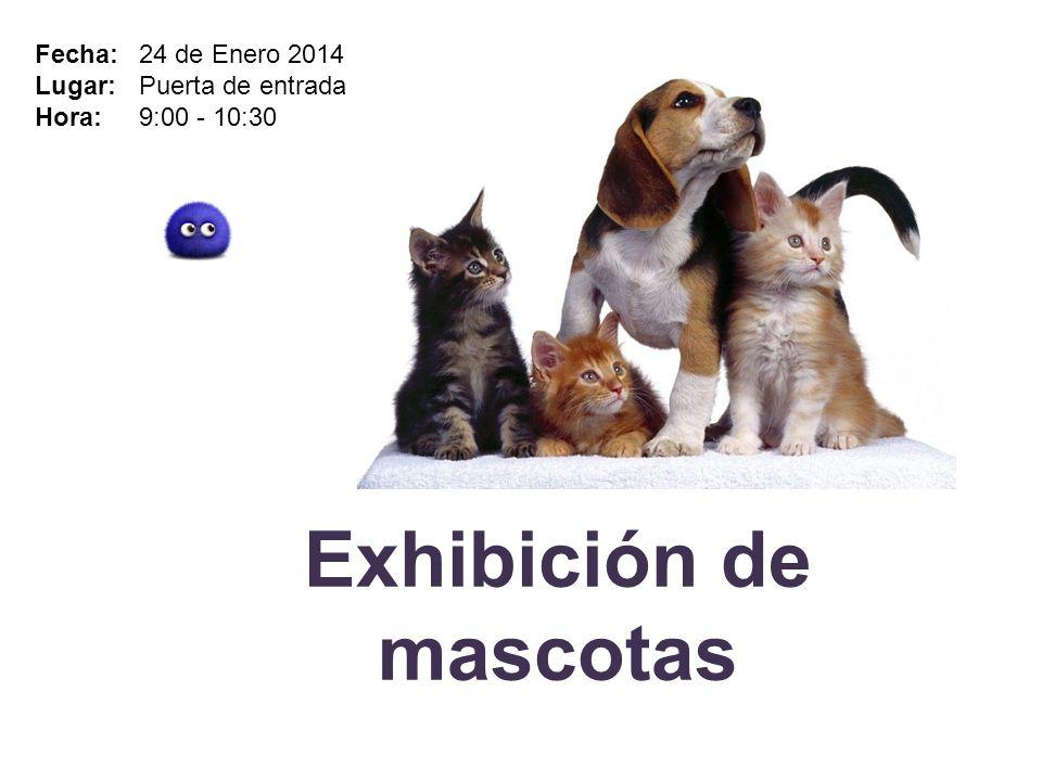 Exhibición de mascotas Fecha: 24 de Enero 2014 Lugar: Puerta de entrada Hora: 9:00 - 10:30