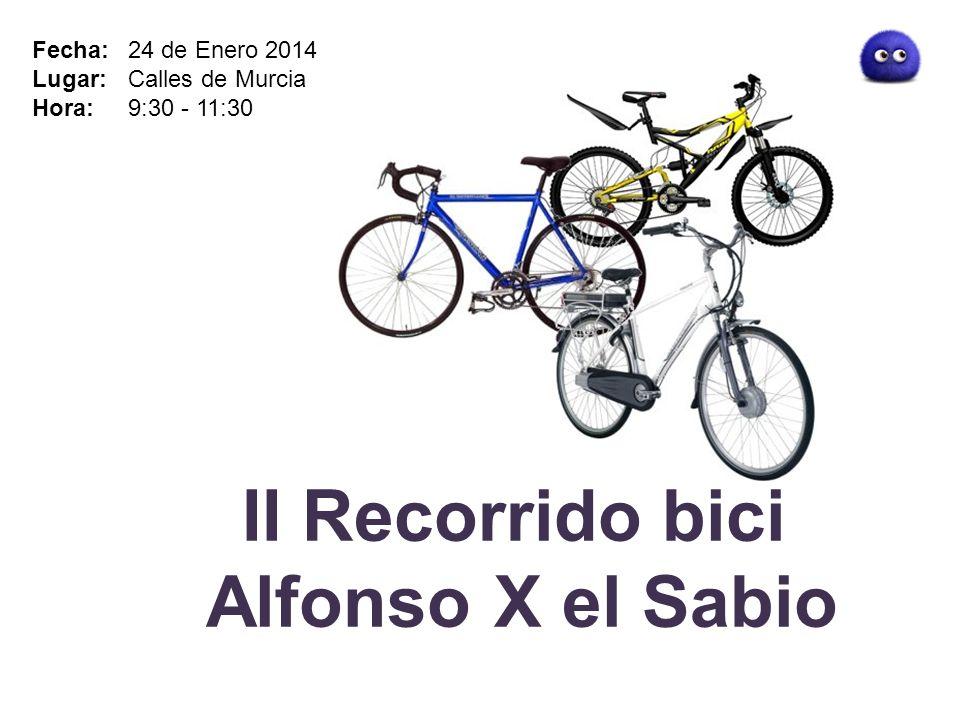 II Recorrido bici Alfonso X el Sabio Fecha: 24 de Enero 2014 Lugar: Calles de Murcia Hora: 9:30 - 11:30