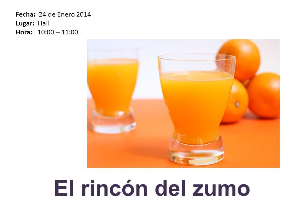 Fecha: 24 de Enero 2014 Lugar: Hall Hora: 10:00 – 11:00 El rincón del zumo