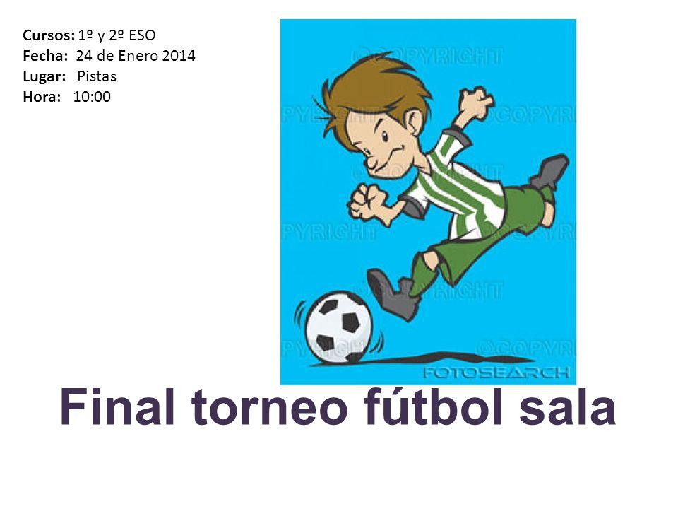 Final torneo fútbol sala Cursos: 1º y 2º ESO Fecha: 24 de Enero 2014 Lugar: Pistas Hora: 10:00
