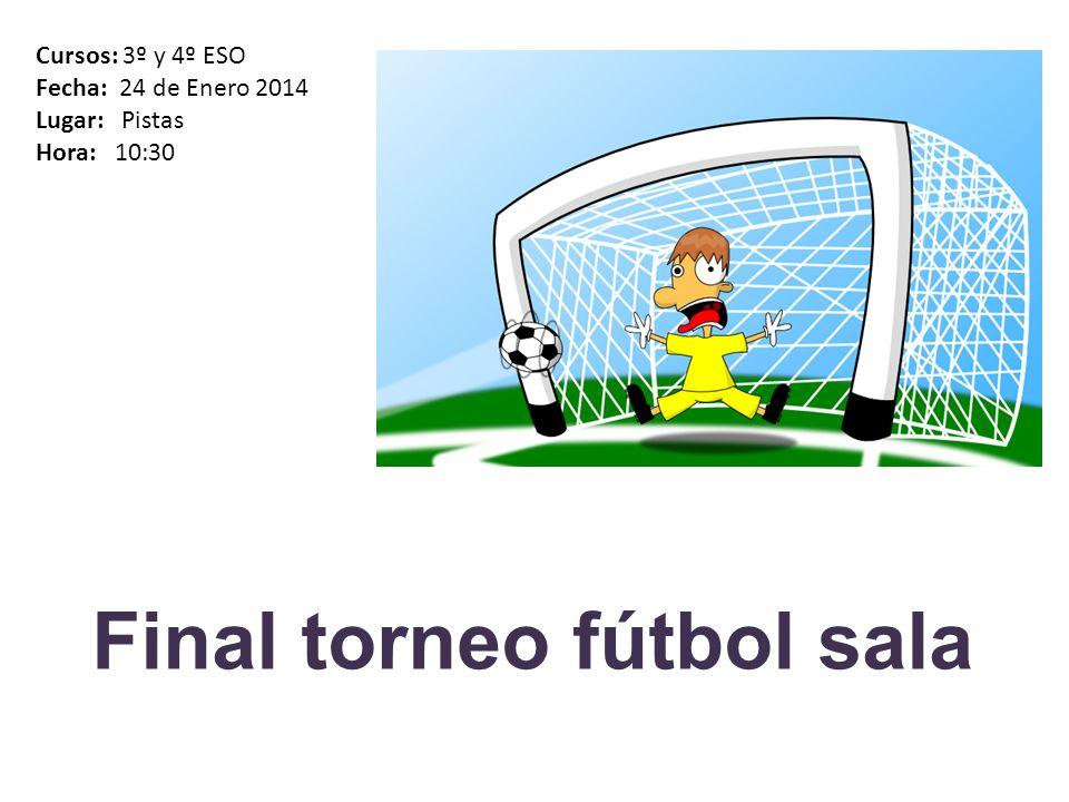 Final torneo fútbol sala Cursos: 3º y 4º ESO Fecha: 24 de Enero 2014 Lugar: Pistas Hora: 10:30